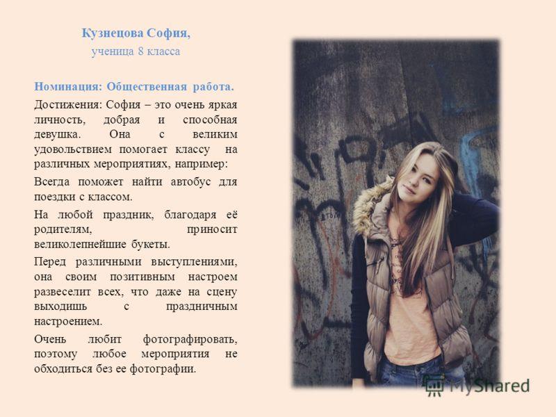 Кузнецова София, ученица 8 класса Номинация: Общественная работа. Достижения: София – это очень яркая личность, добрая и способная девушка. Она с великим удовольствием помогает классу на различных мероприятиях, например: Всегда поможет найти автобус