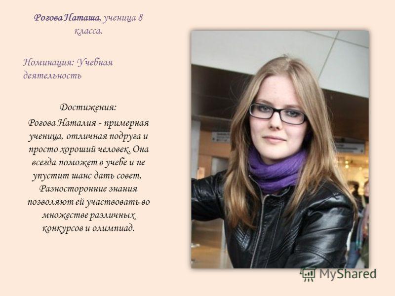 Рогова Наташа, ученица 8 класса. Номинация: Учебная деятельность Достижения: Рогова Наталия - примерная ученица, отличная подруга и просто хороший человек. Она всегда поможет в учебе и не упустит шанс дать совет. Разносторонние знания позволяют ей уч