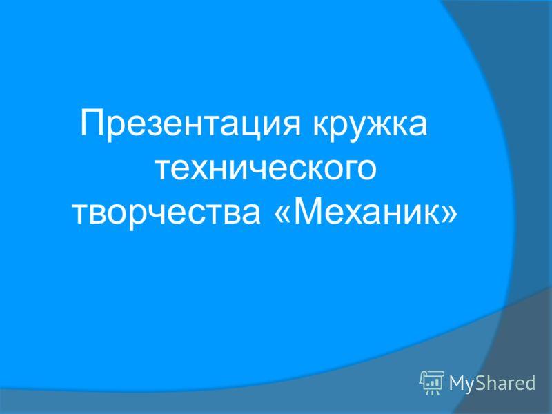 Презентация кружка технического творчества «Механик»