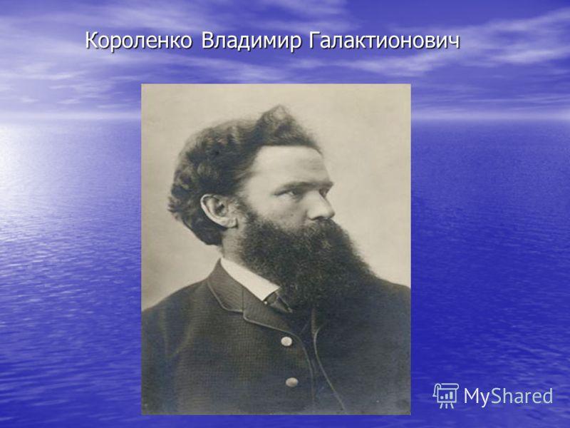 Короленко Владимир Галактионович Короленко Владимир Галактионович