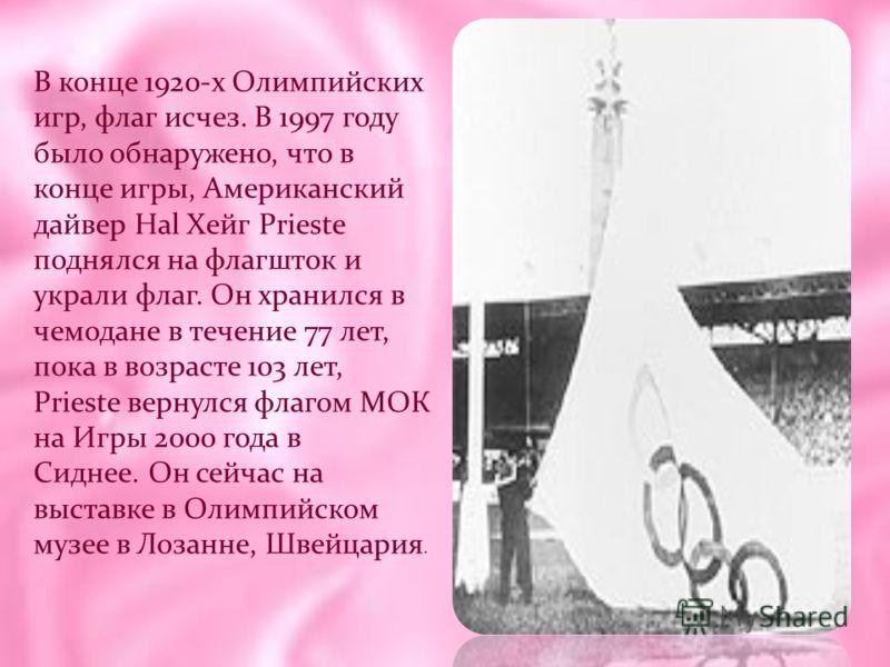 В конце 1920-х Олимпийских игр, флаг исчез. В 1997 году было обнаружено, что в конце игры, Американский дайвер Hal Хейг Prieste поднялся на флагшток и украли флаг. Он хранился в чемодане в течение 77 лет, пока в возрасте 103 лет, Prieste вернулся фла