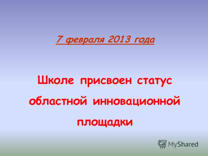 7 февраля 2013 года Школе присвоен статус областной инновационной площадки