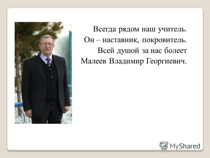 Всегда рядом наш учитель. Он – наставник, покровитель. Всей душой за нас болеет Малеев Владимир Георгиевич.