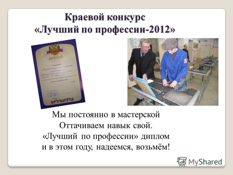 Краевой конкурс «Лучший по профессии-2012» Мы постоянно в мастерской Оттачиваем навык свой. «Лучший по профессии» диплом и в этом году, надеемся, возьмём!