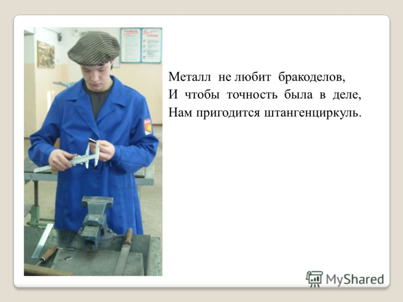 Металл не любит бракоделов, И чтобы точность была в деле, Нам пригодится штангенциркуль.