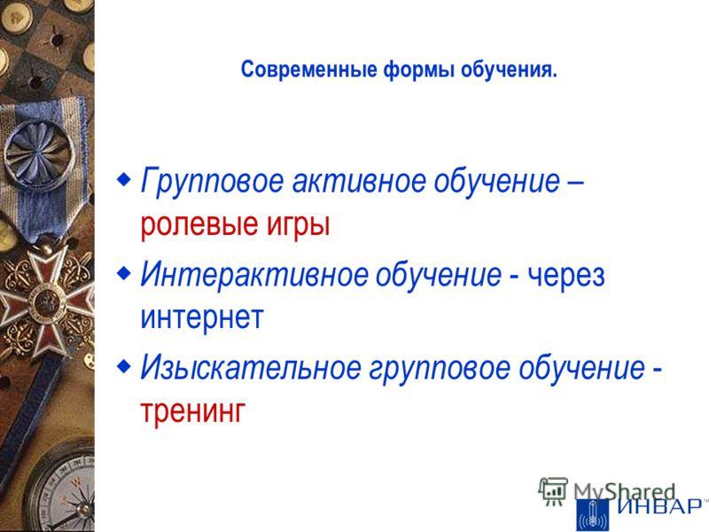 Современные формы обучения. Групповое активное обучение – ролевые игры Интерактивное обучение - через интернет Изыскательное групповое обучение - тренинг