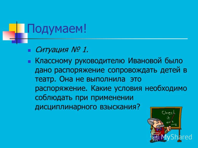Подумаем! Ситуация 1. Классному руководителю Ивановой было дано распоряжение сопровождать детей в театр. Она не выполнила это распоряжение. Какие условия необходимо соблюдать при применении дисциплинарного взыскания?