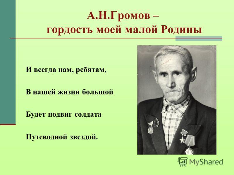 А.Н.Громов – гордость моей малой Родины И всегда нам, ребятам, В нашей жизни большой Будет подвиг солдата Путеводной звездой.