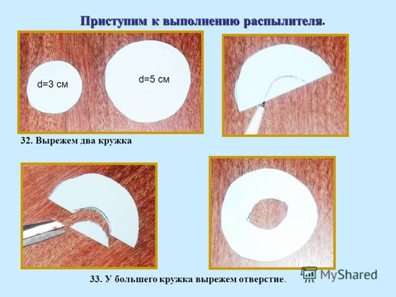 Приступим к выполнению распылителя. 32. Вырежем два кружка d=3 cм d=5 см 33. У большего кружка вырежем отверстие.