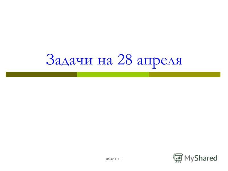 Задачи на 28 апреля Язык С++1