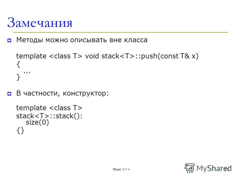 Замечания Методы можно описывать вне класса template void stack ::push(const T& x) {... } В частности, конструктор: template stack ::stack(): size(0) {} Язык С++11