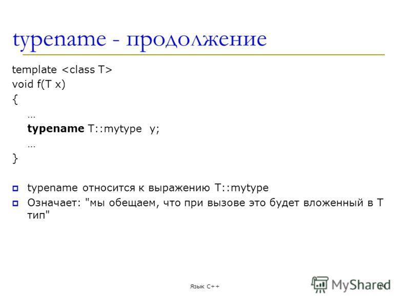 typename - продолжение template void f(T x) { … typename T::mytype y; … } typename относится к выражению T::mytype Означает: мы обещаем, что при вызове это будет вложенный в T тип Язык С++14