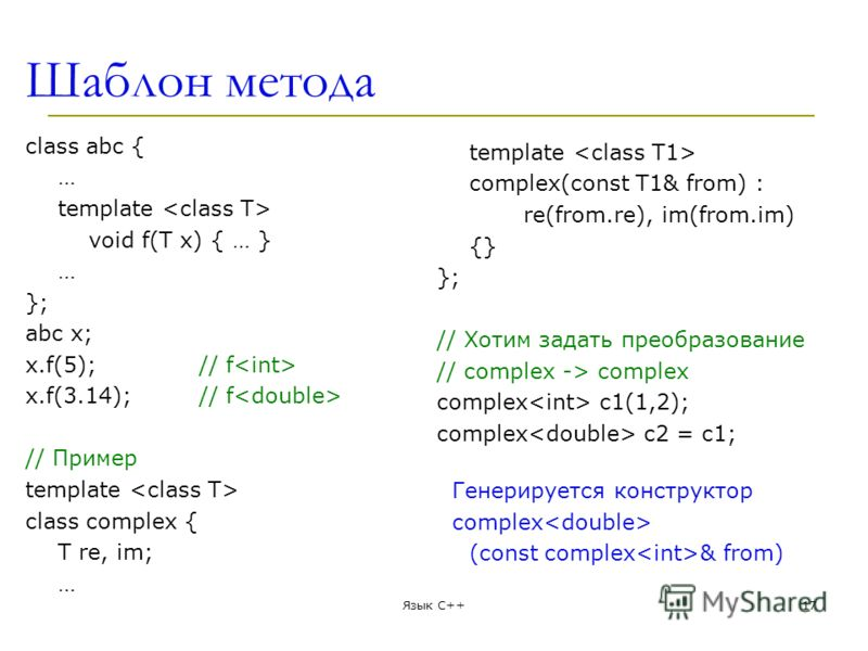 Шаблон метода class abc { … template void f(T x) { … } … }; abc x; x.f(5);// f x.f(3.14);// f // Пример template class complex { T re, im; … template complex(const T1& from) : re(from.re), im(from.im) {} }; // Хотим задать преобразование // complex -