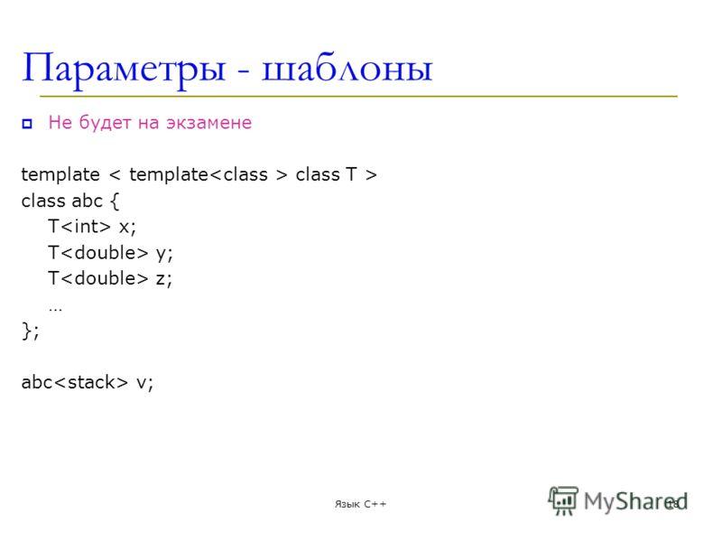 Параметры - шаблоны Не будет на экзамене template class T > class abc { T x; T y; T z; … }; abc v; Язык С++18