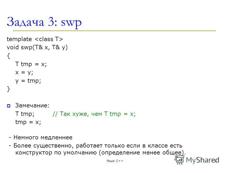 Задача 3: swp template void swp(T& x, T& y) { T tmp = x; x = y; y = tmp; } Замечание: T tmp;// Так хуже, чем T tmp = x; tmp = x; - Немного медленнее - Более существенно, работает только если в классе есть конструктор по умолчанию (определение менее о