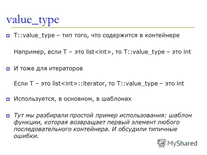 value_type T::value_type – тип того, что содержится в контейнере Например, если T – это list, то T::value_type – это int И тоже для итераторов Если T – это list ::iterator, то T::value_type – это int Используется, в основном, в шаблонах Тут мы разбир