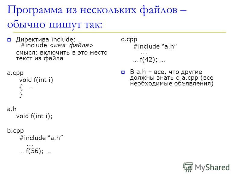 Программа из нескольких файлов – обычно пишут так: Директива include: #include смысл: включить в это место текст из файла a.cpp void f(int i) { … } a.h void f(int i); b.cpp #include a.h... … f(56); … с.cpp #include a.h... … f(42); … В a.h – все, что