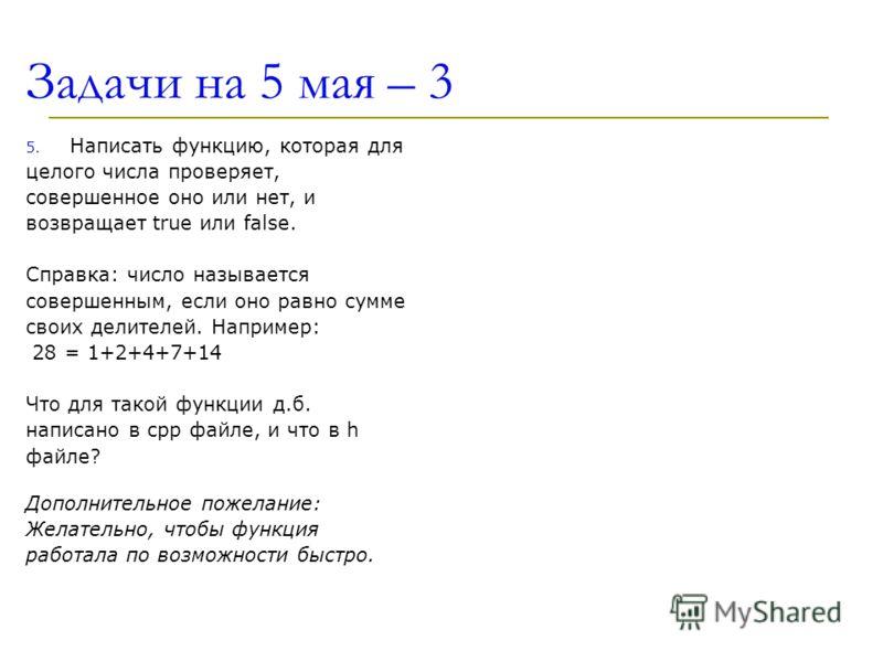 Задачи на 5 мая – 3 5. Написать функцию, которая для целого числа проверяет, совершенное оно или нет, и возвращает true или false. Справка: число называется совершенным, если оно равно сумме своих делителей. Например: 28 = 1+2+4+7+14 Что для такой фу