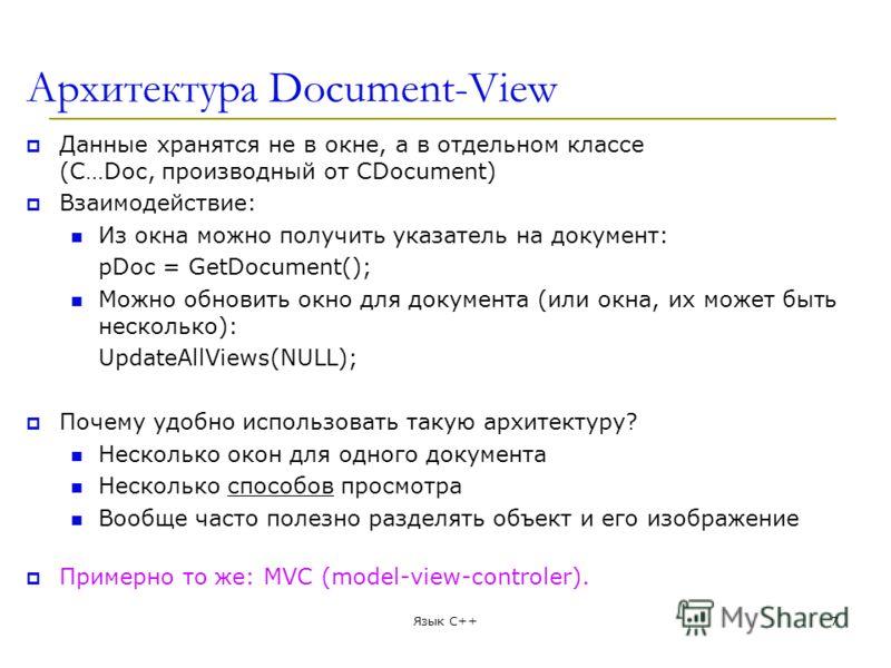 Архитектура Document-View Данные хранятся не в окне, а в отдельном классе (C…Doc, производный от CDocument) Взаимодействие: Из окна можно получить указатель на документ: pDoc = GetDocument(); Можно обновить окно для документа (или окна, их может быть
