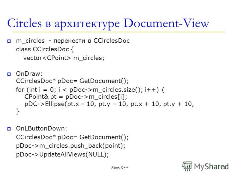 Circles в архитектуре Document-View m_circles - перенести в CCirclesDoc class CCirclesDoc { vector m_circles; OnDraw: CCirclesDoc* pDoc= GetDocument(); for (int i = 0; i m_circles.size(); i++) { CPoint& pt = pDoc->m_circles[i]; pDC->Ellipse(pt.x – 10
