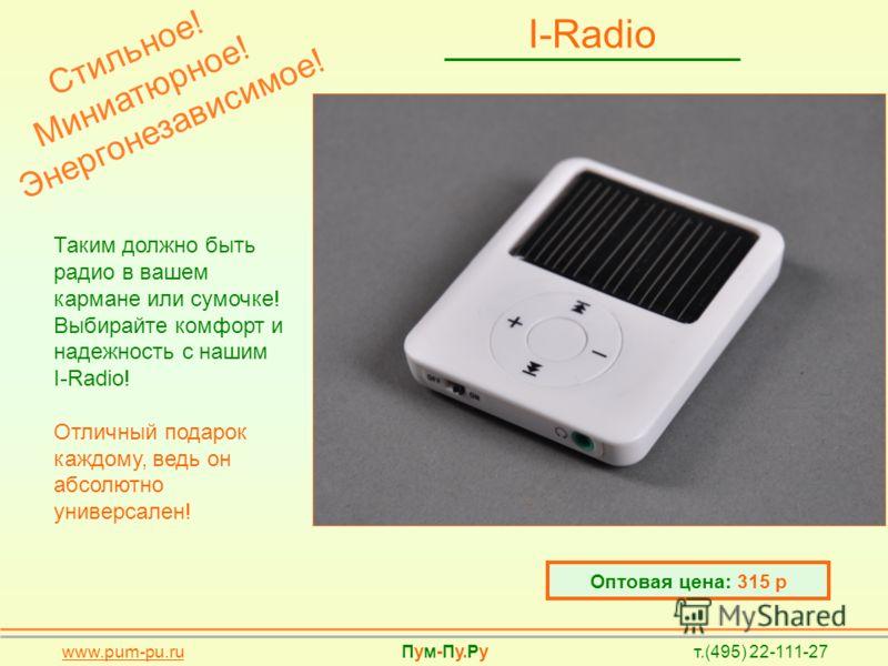 I-Radio Таким должно быть радио в вашем кармане или сумочке! Выбирайте комфорт и надежность с нашим I-Radio! Отличный подарок каждому, ведь он абсолютно универсален! Оптовая цена: 315 р www.pum-pu.ru Пум-Пу.Ру т.(495) 22-111-27 + H2O+ H2O Стильное! М