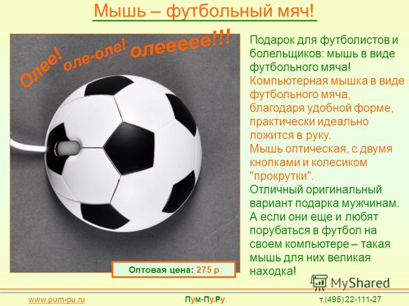Мышь – футбольный мяч! www.pum-pu.ru Пум-Пу.Ру т.(495) 22-111-27 Подарок для футболистов и болельщиков: мышь в виде футбольного мяча! Компьютерная мышка в виде футбольного мяча, благодаря удобной форме, практически идеально ложится в руку. Мышь оптич