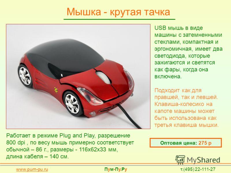 Мышка - крутая тачка Оптовая цена: 275 р USB мышь в виде машины с затемненными стеклами, компактная и эргономичная, имеет два светодиода, которые зажигаются и светятся как фары, когда она включена. Подходит как для правшей, так и левшей. Клавиша-коле