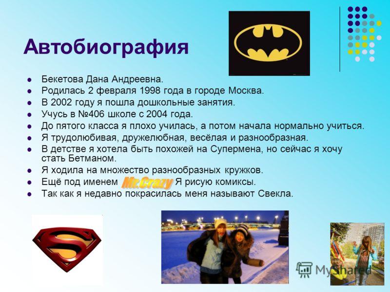 Автобиография Бекетова Дана Андреевна. Родилась 2 февраля 1998 года в городе Москва. В 2002 году я пошла дошкольные занятия. Учусь в 406 школе с 2004 года. До пятого класса я плохо училась, а потом начала нормально учиться. Я трудолюбивая, дружелюбна