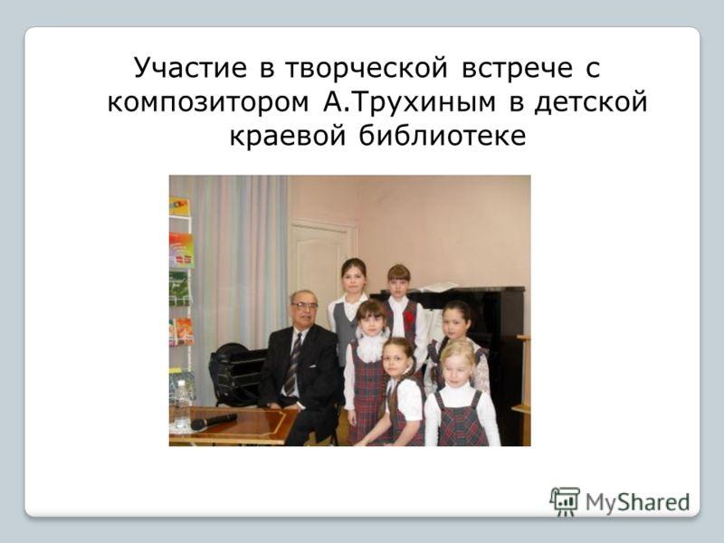 Участие в творческой встрече с композитором А.Трухиным в детской краевой библиотеке