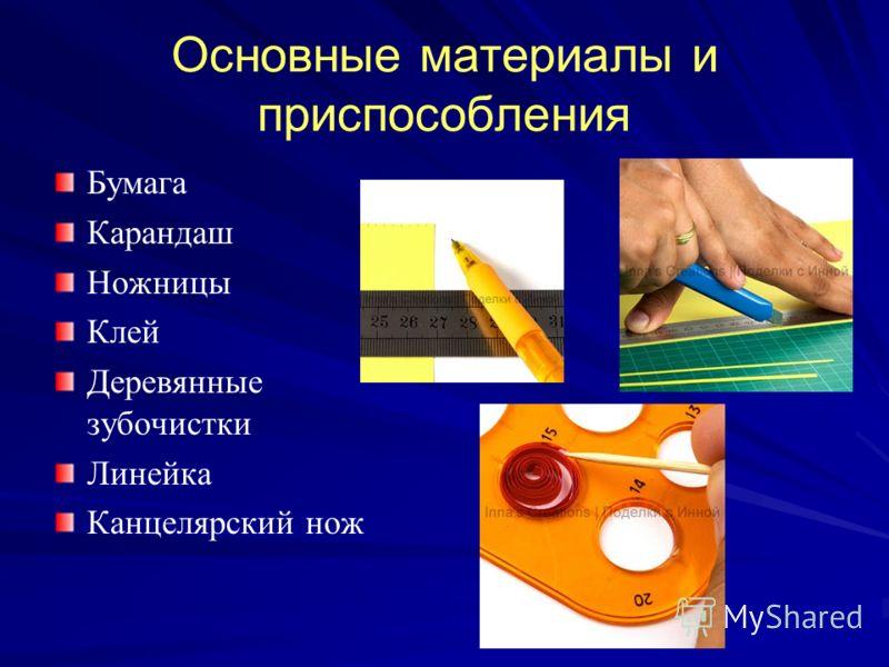 Основные материалы и приспособления Бумага Карандаш Ножницы Клей Деревянные зубочистки Линейка Канцелярский нож