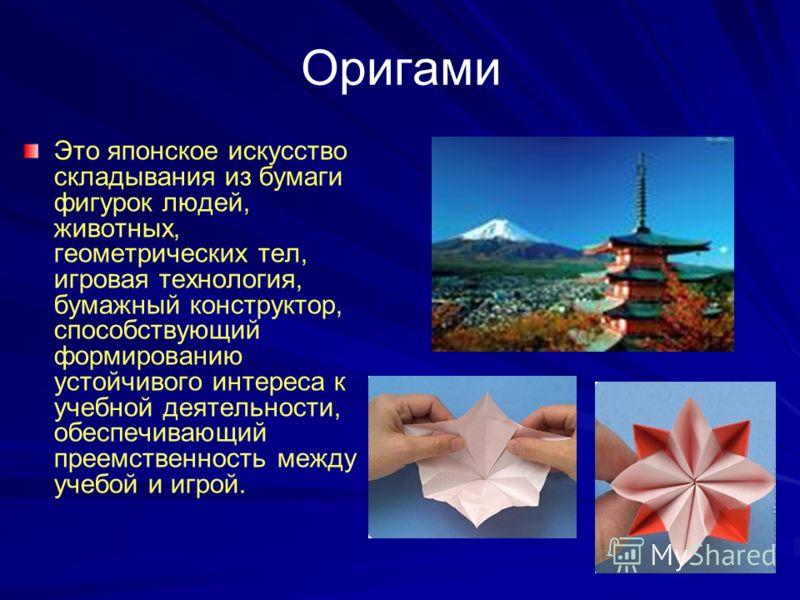 Оригами Это японское искусство складывания из бумаги фигурок людей, животных, геометрических тел, игровая технология, бумажный конструктор, способствующий формированию устойчивого интереса к учебной деятельности, обеспечивающий преемственность между