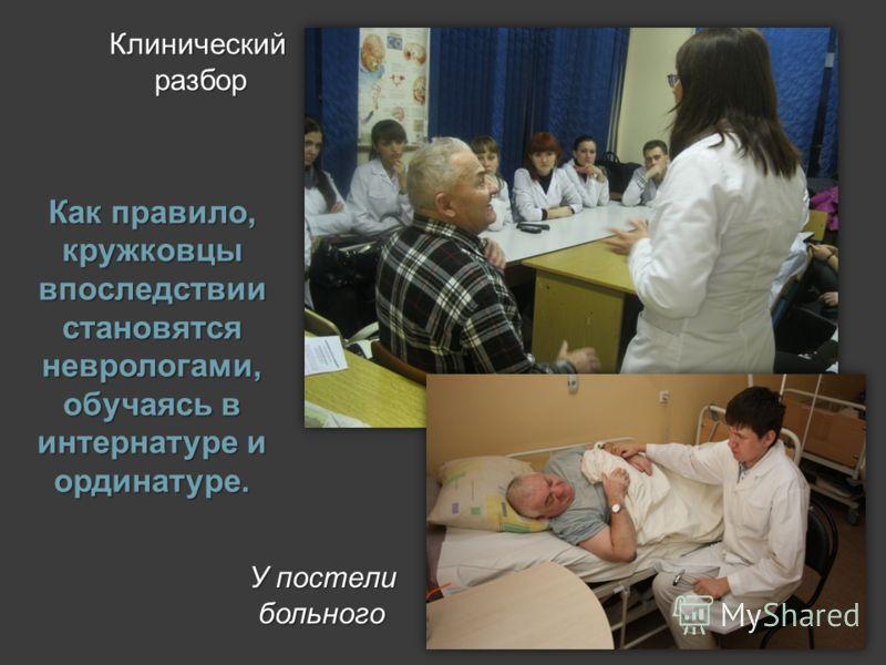 Как правило, кружковцы впоследствии становятся неврологами, обучаясь в интернатуре и ординатуре. У постели больного У постели больного Клинический разбор Клинический разбор