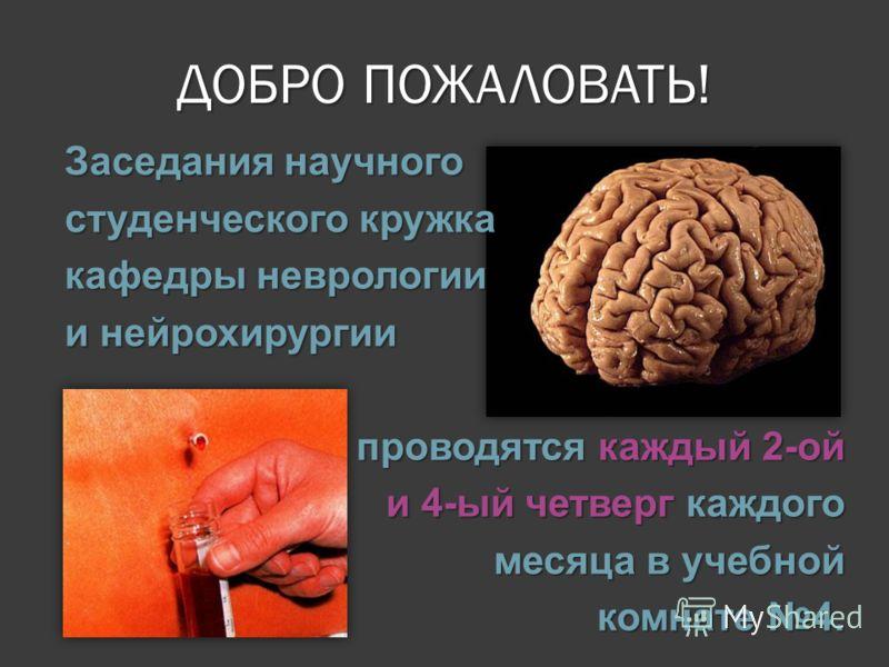 ДОБРО ПОЖАЛОВАТЬ! Заседания научного студенческого кружка кафедры неврологии и нейрохирургии проводятся каждый 2-ой и 4-ый четверг каждого месяца в учебной комнате 4.