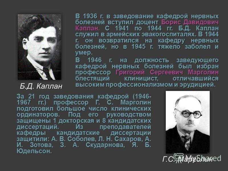 В 1936 г. в заведование кафедрой нервных болезней вступил доцент Борис Давидович Каплан. С 1941 по 1944 гг. Б.Д. Каплан служил в армейских эвакогоспиталях. В 1944 г. он возвратился на кафедру нервных болезней, но в 1945 г. тяжело заболел и умер. В 19