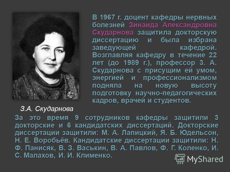 В 1967 г. доцент кафедры нервных болезней Зинаида Александровна Скударнова защитила докторскую диссертацию и была избрана заведующей кафедрой. Возглавляя кафедру в течение 22 лет (до 1989 г.), профессор 3. А. Скударнова с присущим ей умом, энергией и