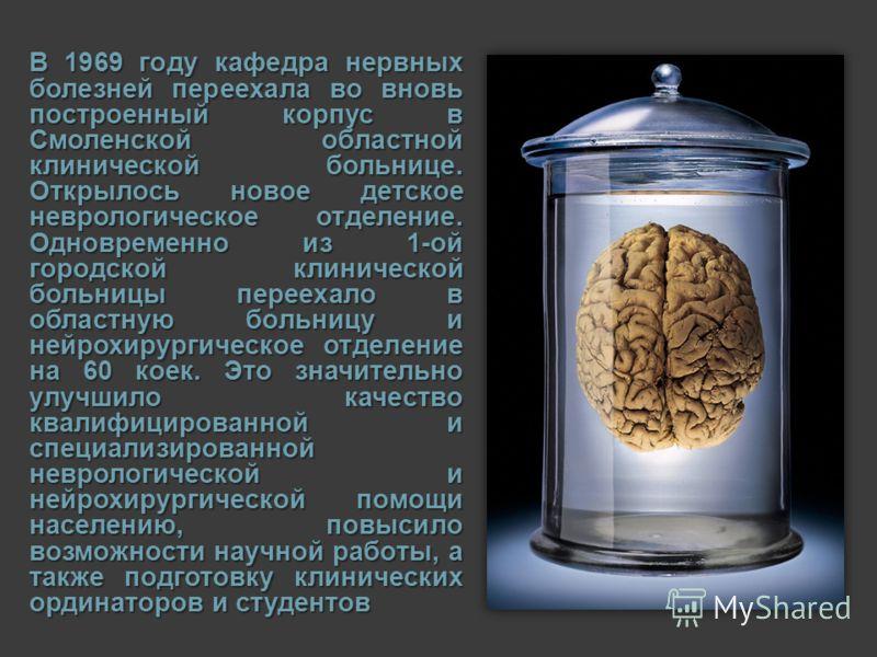 В 1969 году кафедра нервных болезней переехала во вновь построенный корпус в Смоленской областной клинической больнице. Открылось новое детское неврологическое отделение. Одновременно из 1-ой городской клинической больницы переехало в областную больн