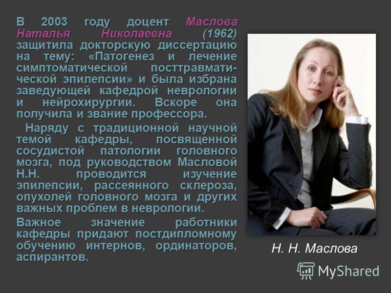 В 2003 году доцент Маслова Наталья Николаевна (1962) защитила докторскую диссертацию на тему: «Патогенез и лечение симптоматической посттравмати- ческой эпилепсии» и была избрана заведующей кафедрой неврологии и нейрохирургии. Вскоре она получила и з