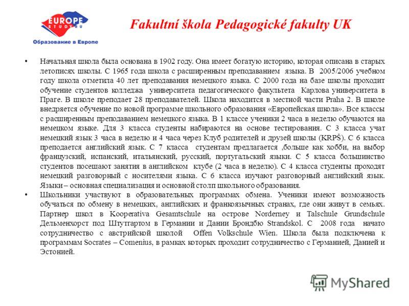 Fakultní škola Pedagogické fakulty UK Начальная школа была основана в 1902 году. Она имеет богатую историю, которая описана в старых летописях школы. С 1965 года школа с расширенным преподаванием языка. В 2005/2006 учебном году школа отметила 40 лет