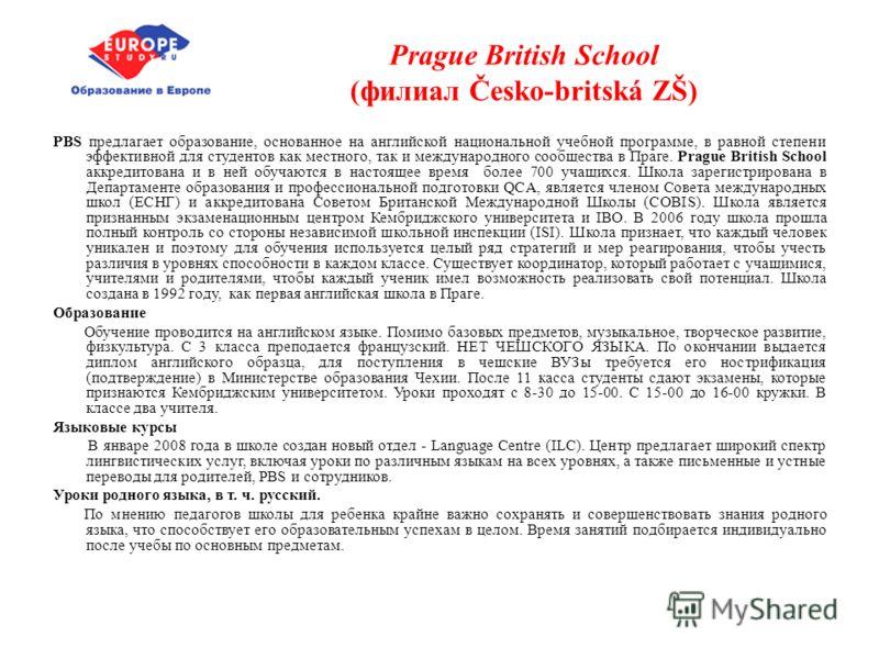 Prague British School (филиал Česko-britská ZŠ) PBS предлагает образование, основанное на английской национальной учебной программе, в равной степени эффективной для студентов как местного, так и международного сообщества в Праге. Prague British Scho