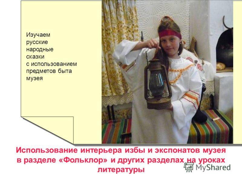 Использование интерьера избы и экспонатов музея в разделе «Фольклор» и других разделах на уроках литературы Изучаем русские народные сказки с использованием предметов быта музея