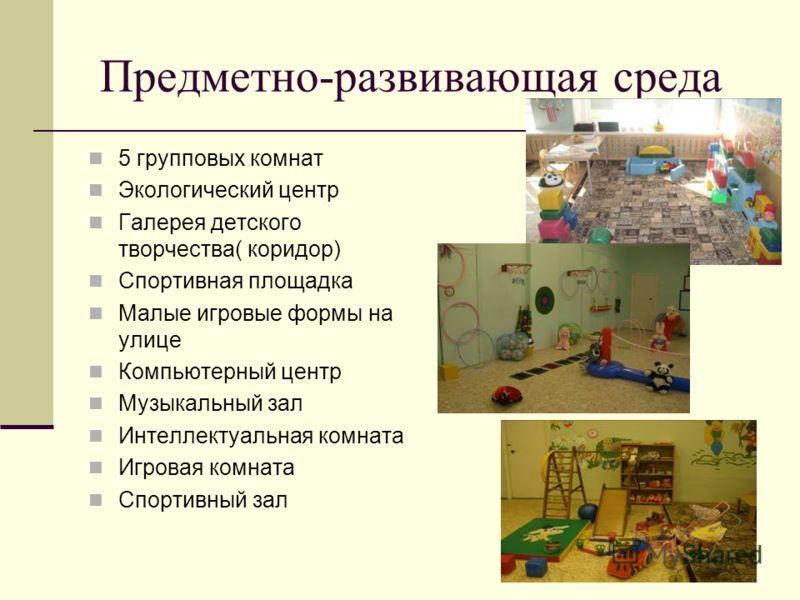 Предметно-развивающая среда 5 групповых комнат Экологический центр Галерея детского творчества( коридор) Спортивная площадка Малые игровые формы на улице Компьютерный центр Музыкальный зал Интеллектуальная комната Игровая комната Спортивный зал