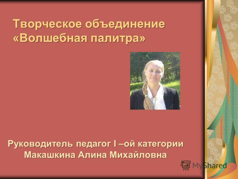 Творческое объединение «Волшебная палитра» Руководитель педагог I –ой категории Макашкина Алина Михайловна