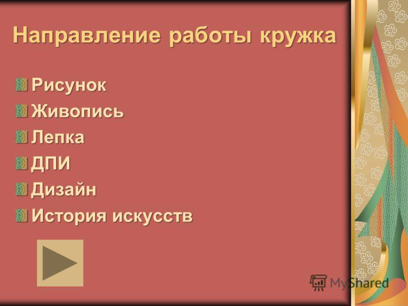 Направление работы кружка РисунокЖивописьЛепкаДПИДизайн История искусств