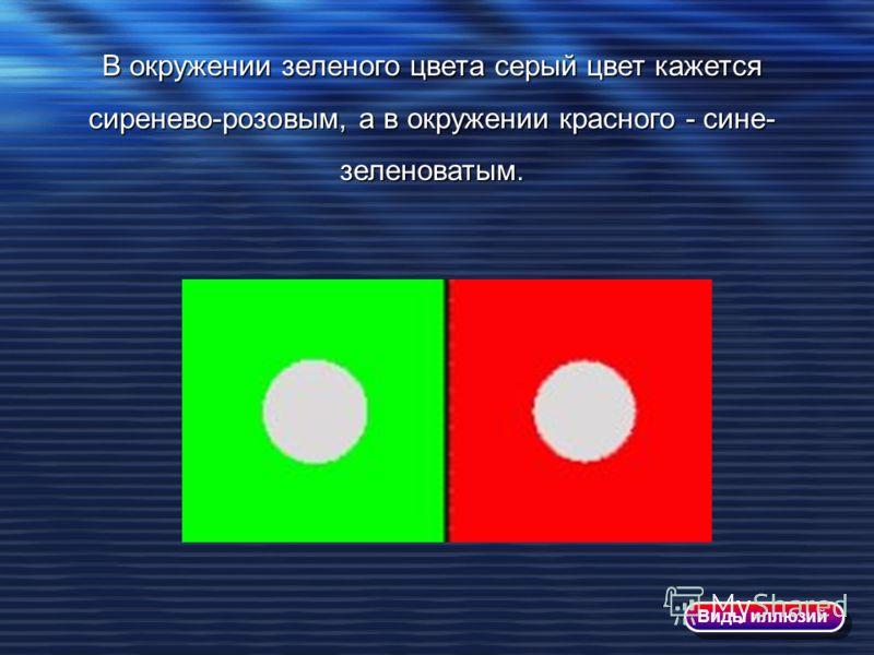 В окружении зеленого цвета серый цвет кажется сиренево-розовым, а в окружении красного - сине- зеленоватым. Виды иллюзий