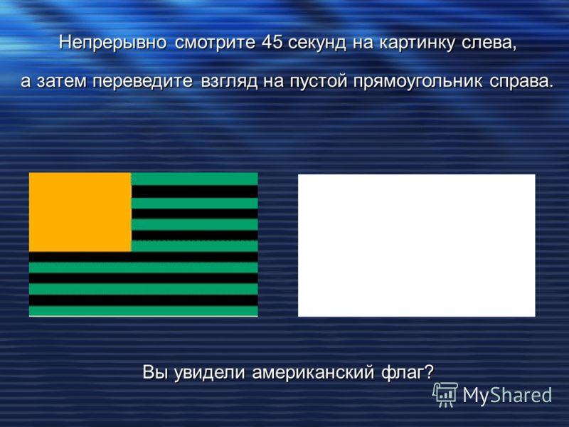 Непрерывно смотрите 45 секунд на картинку слева, а затем переведите взгляд на пустой прямоугольник справа. Вы увидели американский флаг?