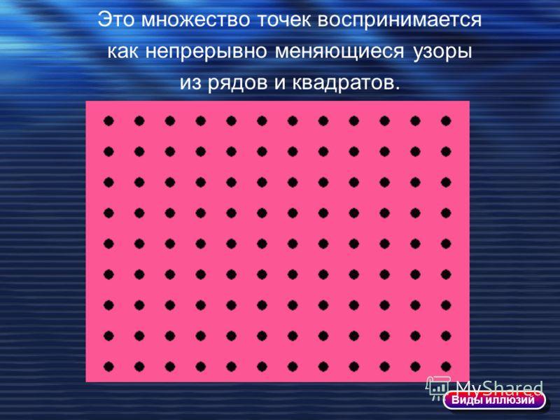 Это множество точек воспринимается как непрерывно меняющиеся узоры из рядов и квадратов. Виды иллюзий