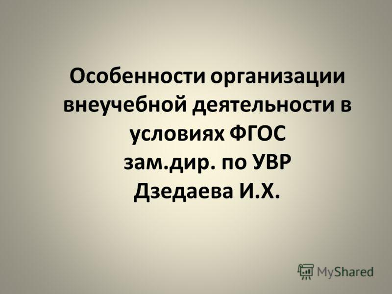 Особенности организации внеучебной деятельности в условиях ФГОС зам.дир. по УВР Дзедаева И.Х.