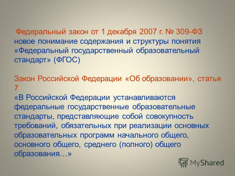 Федеральный закон от 1 декабря 2007 г. 309-ФЗ новое понимание содержания и структуры понятия «Федеральный государственный образовательный стандарт» (ФГОС) Закон Российской Федерации «Об образовании», статья 7 «В Российской Федерации устанавливаются ф
