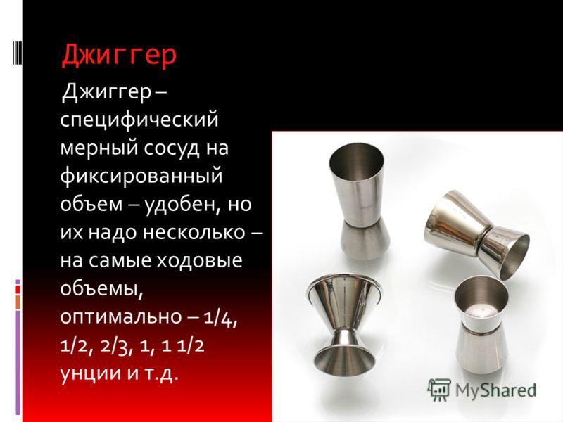 Джиггер (мерный стаканчик, мерник), (40 мл) Всем более привычен мерник для компонентов алкогольных коктейлей, который имеет два