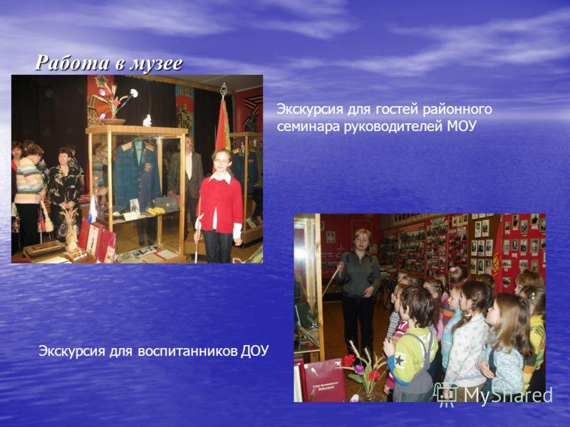 Работа в музее Экскурсия для гостей районного семинара руководителей МОУ Экскурсия для воспитанников ДОУ